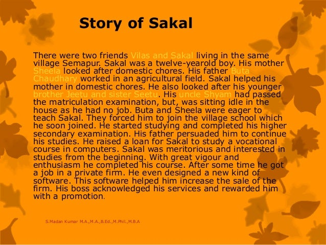 Story of Sakal There were two friends Vilas and Sakal living in the same village Semapur. Sakal was a twelve-yearold boy. ...