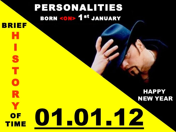 PERSONALITIES  BORN  <ON>  1 st  JANUARY BRIEF  H I S T O R Y OF TIME HAPPY  NEW YEAR 01.01.12