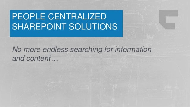 PEOPLE CENTRALIZED SHAREPOINT SOLUTIONS No more endless searching for information and content…