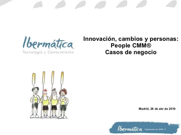 Innovación, cambios y personas: People CMM® Casos de negocio Madrid,  26 de abr de 2010
