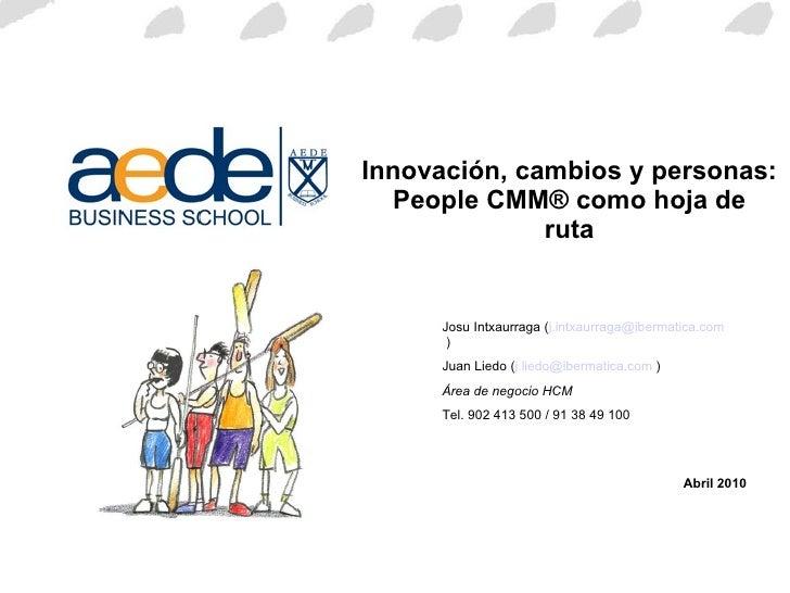 Innovación, cambios y personas: People CMM® como hoja de ruta Abril 2010 Josu Intxaurraga ( [email_address]  ) Juan Liedo ...