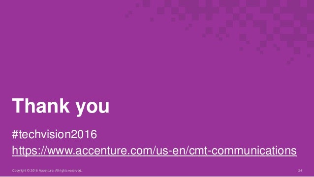 Copyright © 2016 Accenture. All rights reserved. 24 Thank you #techvision2016 https://www.accenture.com/us-en/cmt-communic...