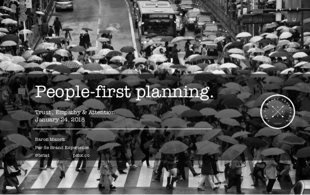People-first planning. Trust , Empathy & Attention. January 24, 2018 Baron Manett Per Se Brand Experience @bstat psbx.co