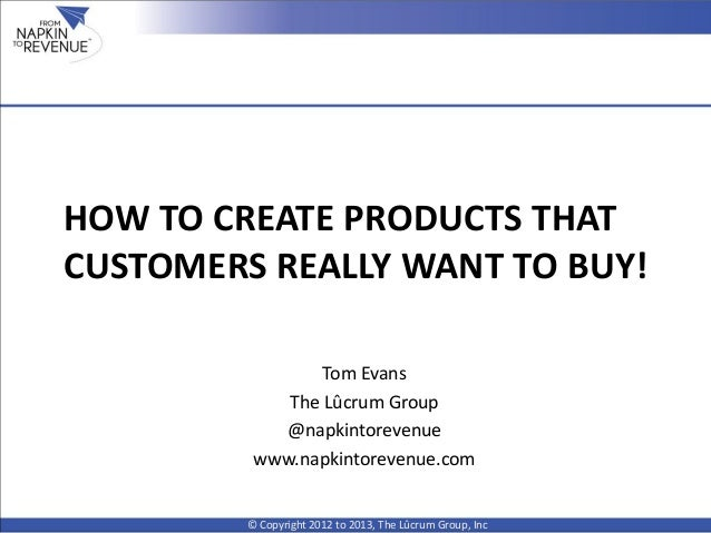 HOW TO CREATE PRODUCTS THATCUSTOMERS REALLY WANT TO BUY!© Copyright 2012 to 2013, The Lûcrum Group, IncTom EvansThe Lûcrum...