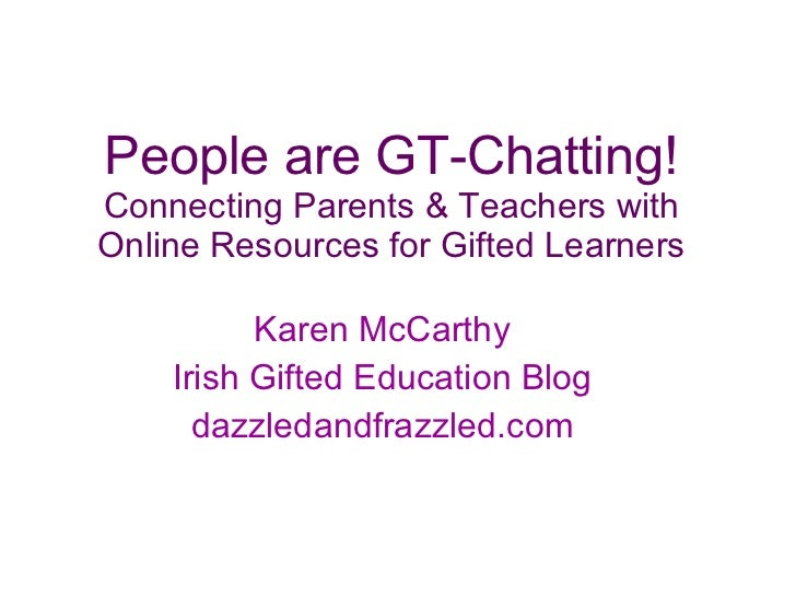 People are GT-Chatting! Connecting Parents & Teachers with Online Resources for Gifted Learners Karen McCarthy  Irish Gift...