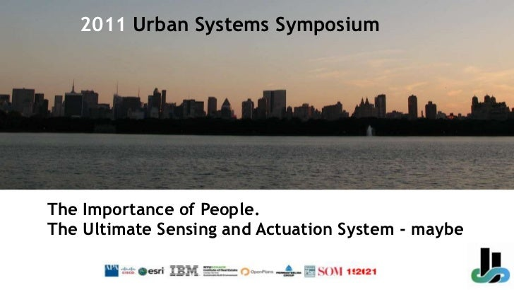 2011 Urban Systems Symposium<br />The Importance of People. The Ultimate Sensing and Actuation System - maybe<br />