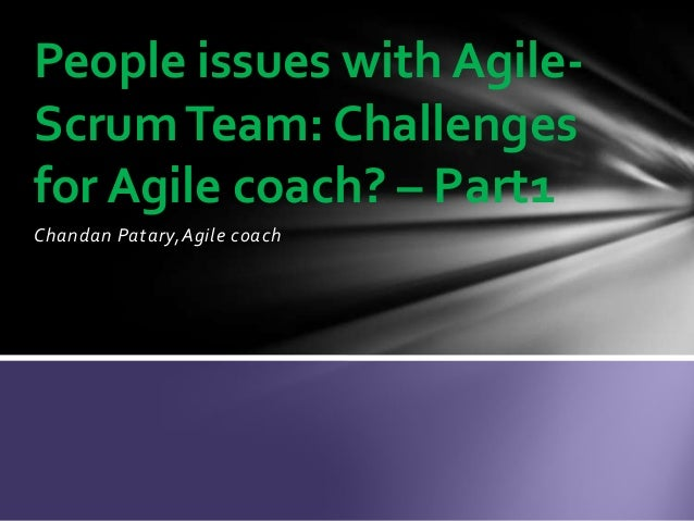 Chandan Patary,Agile coach People issues with Agile- ScrumTeam: Challenges for Agile coach? – Part1