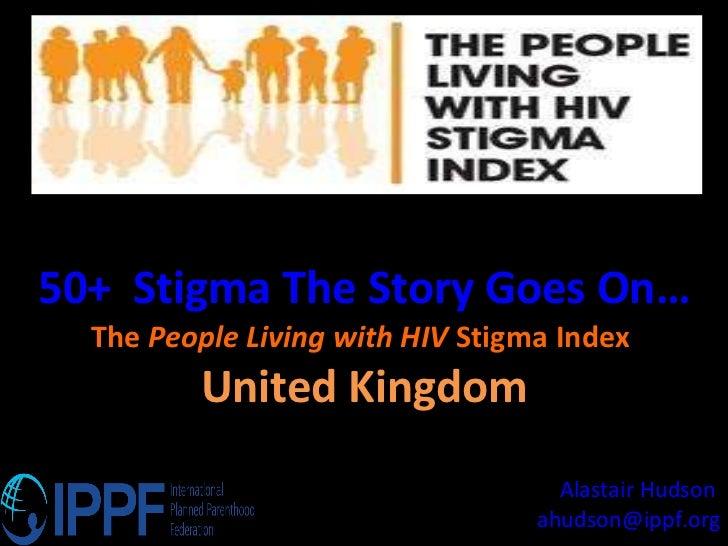 50+  Stigma The Story Goes On… The  People Living with HIV  Stigma Index  United Kingdom Alastair Hudson  [email_address]