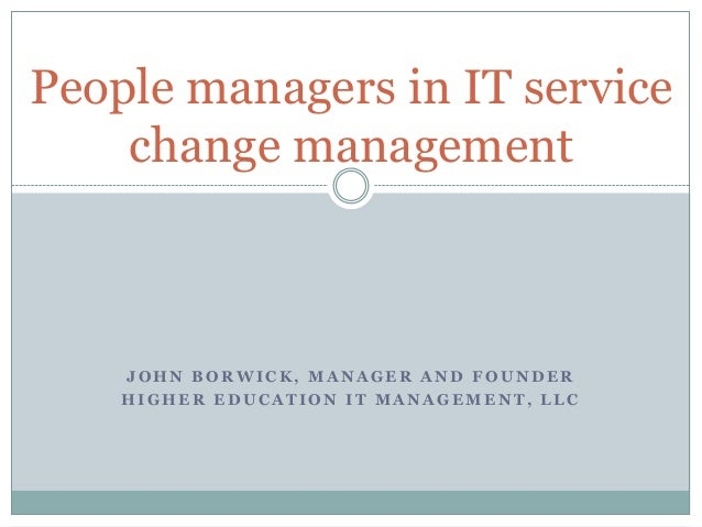 People managers in IT service change management  JOHN BORWICK, MANAGER AND FOUNDER HIGHER EDUCATION IT MANAGEMENT, LLC