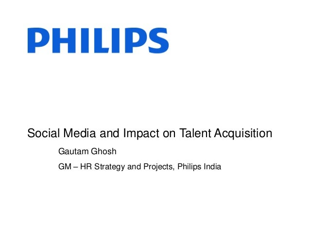 Social Media and Impact on Talent AcquisitionGautam GhoshGM – HR Strategy and Projects, Philips India