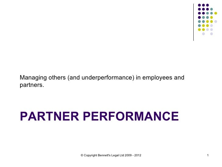 Managing others (and underperformance) in employees andpartners.PARTNER PERFORMANCE                    © Copyright Bennett...