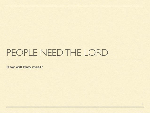 PEOPLE NEEDTHE LORD How will they meet? 1