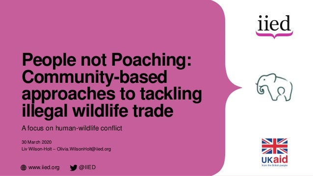 www.iied.org @IIED People not Poaching: Community-based approaches to tackling illegal wildlife trade A focus on human-wil...