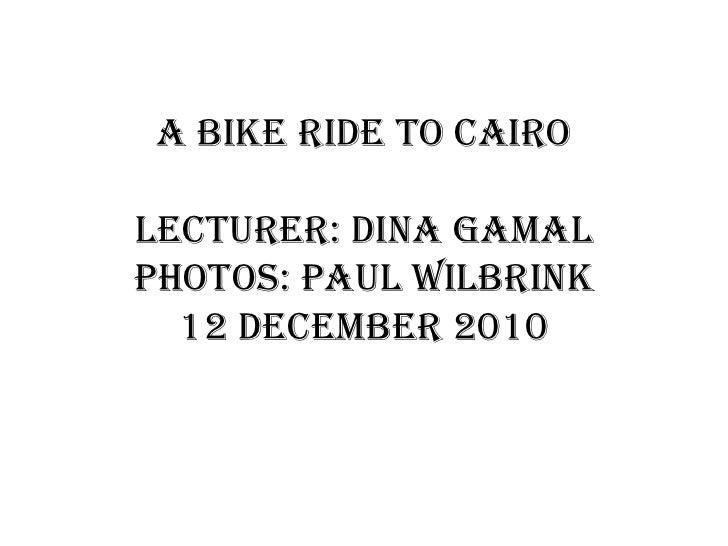 a bikeride to Cairolecturer: Dina Gamalphotos: Paul Wilbrink12 December 2010<br />