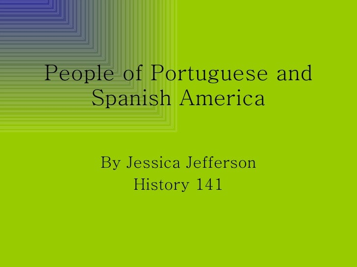 People of Portuguese and Spanish America By Jessica Jefferson History 141
