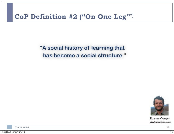 """CoP Definition #2 (""""On One Leg""""*)                             """"A social history of learning that                          ..."""