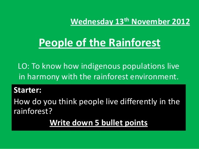 Wednesday 13th November 2012       People of the Rainforest LO: To know how indigenous populations live in harmony with th...