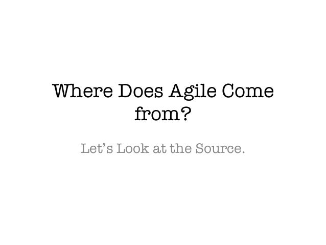 Where Does Agile Come  from?  Let's Look at the Source.