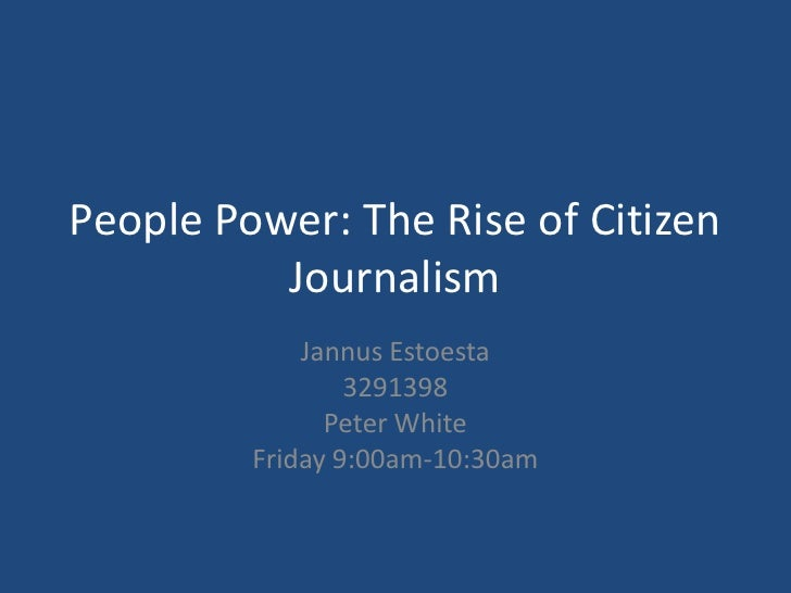 People Power: The Rise of Citizen Journalism<br />JannusEstoesta<br />3291398<br />Peter White<br />Friday 9:00am-10:30am<...