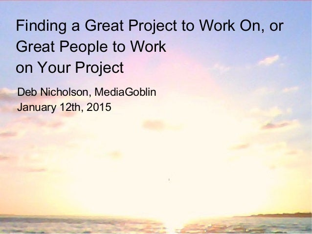 Finding a Great Project to Work On, or Great People to Work on Your Project Deb Nicholson, MediaGoblin January 12th, 2015