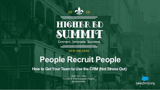 People Recruit People BrianWm.Niles Founder&ChiefEvangelist,TargetX @brianwmniles How to Get Your Team to Use the CRM (Not...