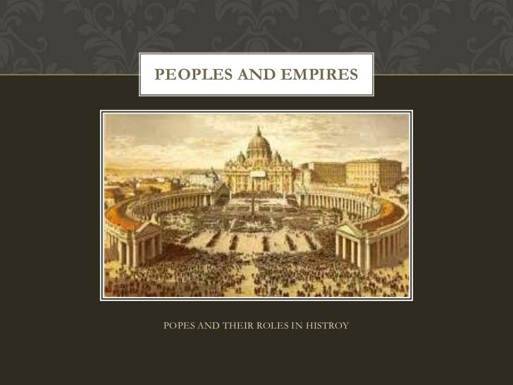 POPES AND THEIR ROLES IN HISTROY<br />PEOPLES AND EMPIRES<br />