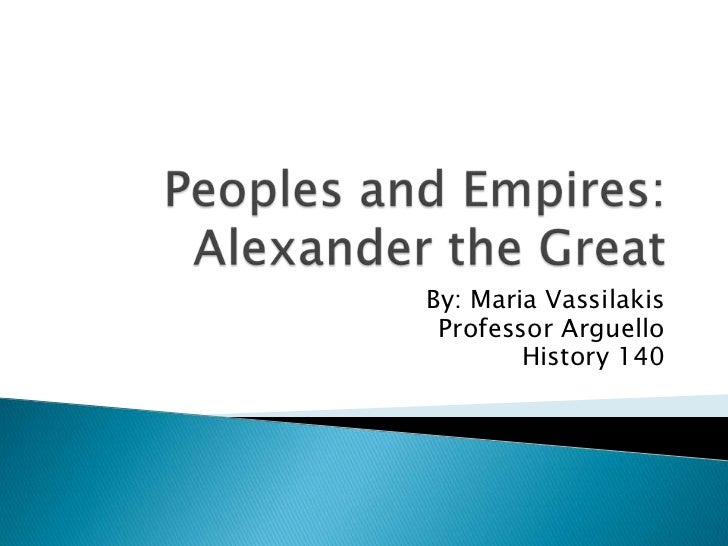 Peoples and Empires: Alexander the Great<br />By: Maria Vassilakis<br />Professor Arguello<br />History 140<br />