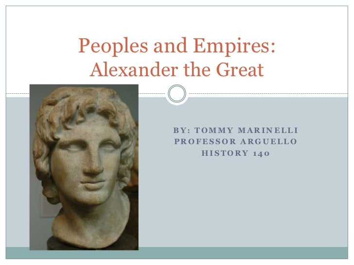 By: Tommy Marinelli<br />Professor Arguello<br />History 140<br />Peoples and Empires:Alexander the Great<br />