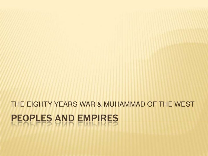 PEOPLES and empires<br />THE EIGHTY YEARS WAR & MUHAMMAD OF THE WEST<br />