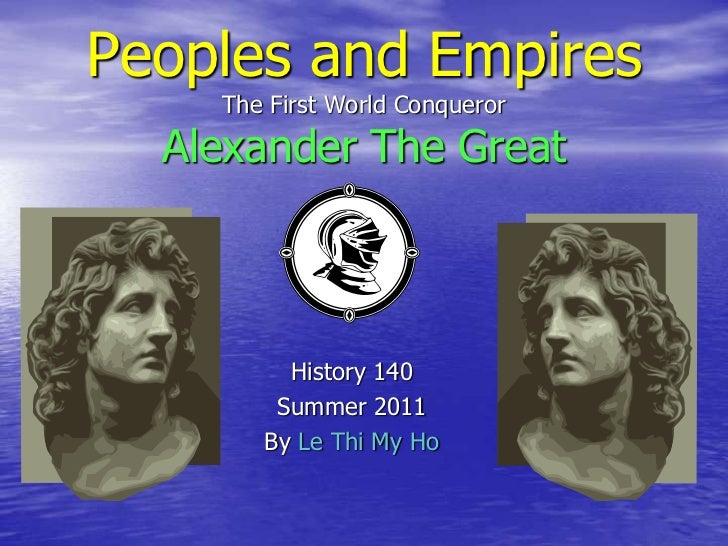 Peoples and EmpiresThe First World ConquerorAlexander The Great<br />History 140<br />Summer 2011<br />By Le Thi My Ho<br />