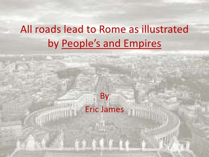 All roads lead to Rome as illustrated by People's and Empires<br />By<br />Eric James<br />