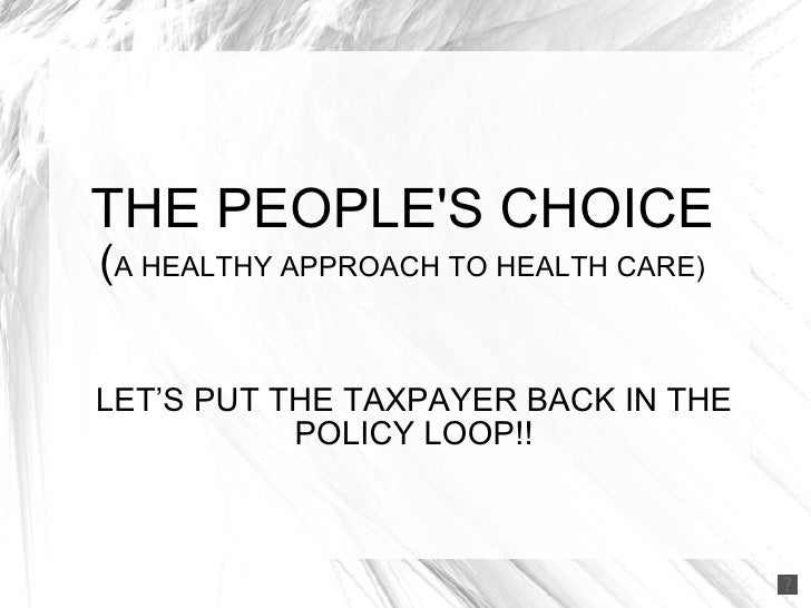 THE PEOPLE'S CHOICE ( A HEALTHY APPROACH TO HEALTH CARE) LET'S PUT THE TAXPAYER BACK IN THE POLICY LOOP!!