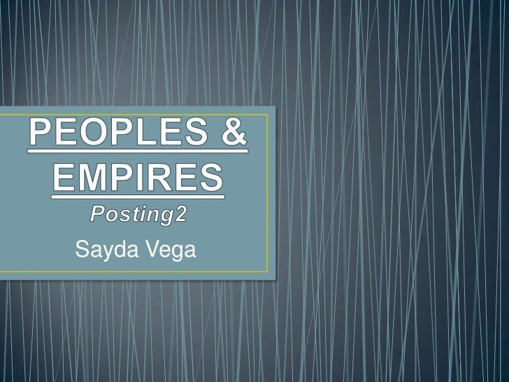 PEOPLES & EMPIRESPosting2<br />Sayda Vega<br />