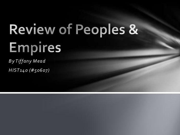 By Tiffany Mead <br />HIST140 (#50607)<br />Review of Peoples & Empires<br />