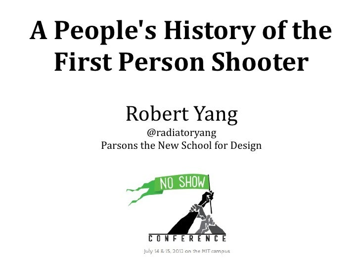 A Peoples History of the  First Person Shooter         Robert Yang              @radiatoryang     Parsons the New School f...