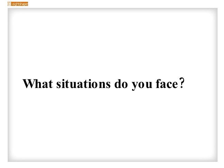 <ul><li>What situations do you face? </li></ul>