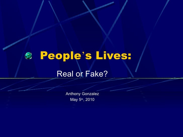 People ' s Lives: Real or Fake? Anthony Gonzalez May 5 th , 2010