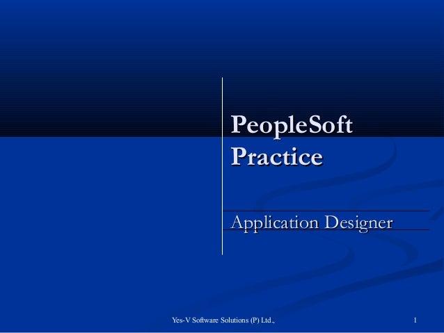 Yes-V Software Solutions (P) Ltd., 1PeopleSoftPeopleSoftPracticePracticeApplication DesignerApplication Designer