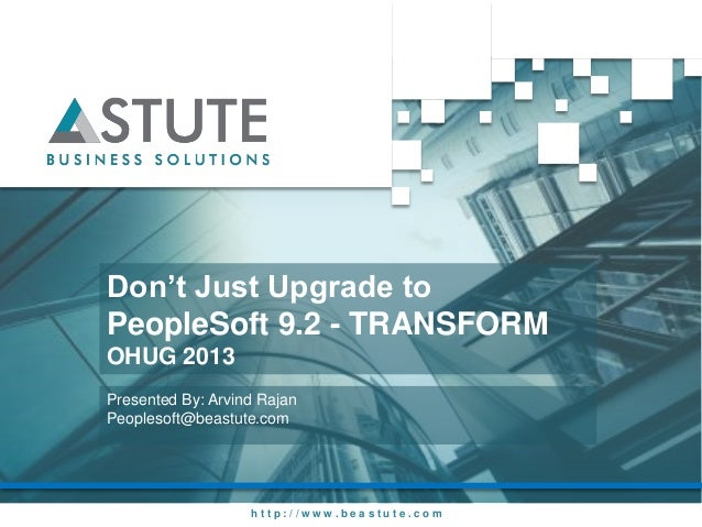 h t t p : / / w w w . b e a s t u t e . c o mDon't Just Upgrade toPeopleSoft 9.2 - TRANSFORMOHUG 2013Presented By: Arvind ...