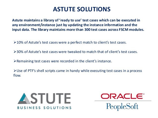 ASTUTE SOLUTIONS Astute maintains a library of 'ready to use' test cases which can be executed in any environment/instance...