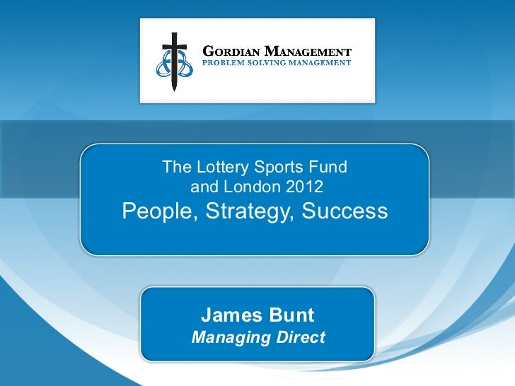 The Lottery Sports Fund      and London 2012People, Strategy, Success       James Bunt      Managing Direct