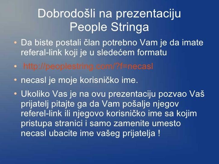 Dobrodošli na prezentaciju              People Stringa ●   Da biste postali član potrebno Vam je da imate     referal-link...