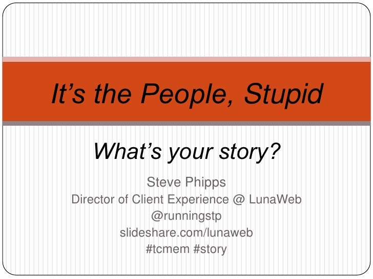 It's the People, Stupid    What's your story?             Steve Phipps Director of Client Experience @ LunaWeb            ...