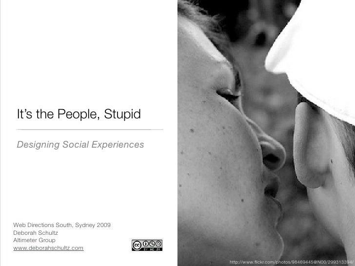 It's the People, Stupid   Designing Social Experiences     Web Directions South, Sydney 2009 Deborah Schultz Altimeter Gro...