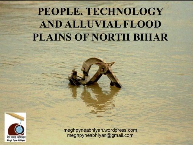 PEOPLE, TECHNOLOGY AND ALLUVIAL FLOODPLAINS OF NORTH BIHAR    meghpyneabhiyan.wordpress.com     meghpyneabhiyan@gmail.com