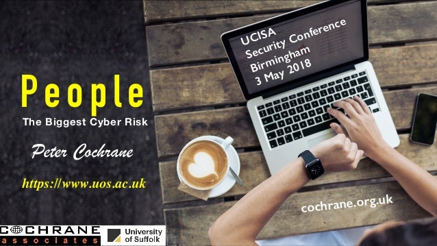 PeopleThe Biggest Cyber Risk Peter Cochrane cochrane.org.uk UCISA Security Conference Birmingham 3 May 2018 https://www.uo...