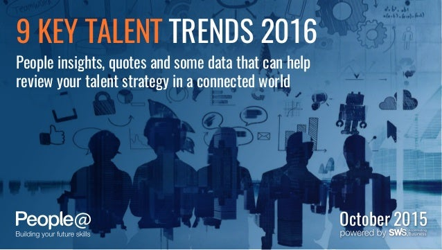 October 2015 9 KEY TALENT TRENDS 2016 People insights, quotes and some data that can help review your talent strategy in a...
