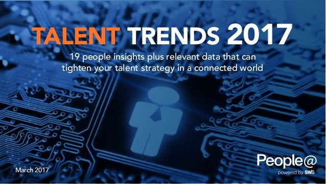 TALENT TRENDS 2017 19 people insights plus relevant data that can tighten your talent strategy in a connected world March ...