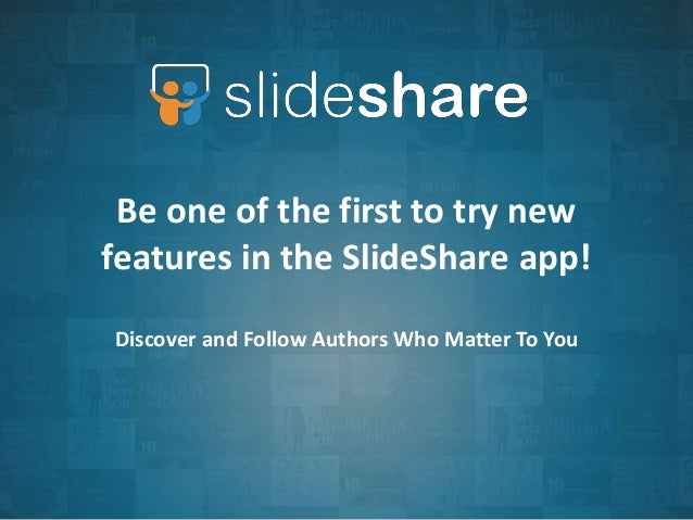 Be one of the first to try new  features in the SlideShare app!  Discover and Follow Authors Who Matter To You