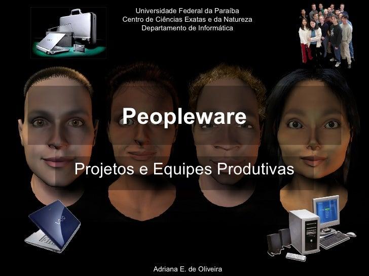 Peopleware Projetos e Equipes Produtivas Adriana E. de Oliveira Universidade Federal da Paraíba Centro de Ciências Exatas ...